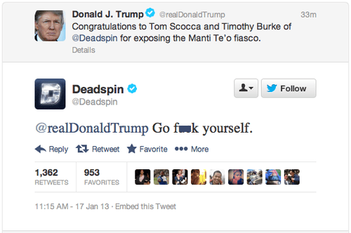 Text - Donald J. Trump Congratulations to Tom Scocca and Timothy Burke of @Deadspin for exposing the Manti Te'o fiasco. @realDonaldTrump 33m Details Deadspin @Deadspin Follow @realDonaldTrump Go fk yourself Reply Retweet Favorite More 1,362 953 RETWEETS FAVORITES 11:15 AM-17 Jan 13 Embed this Tweet
