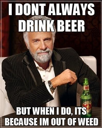 i don't always meme,out of weed,drink beer,messed up