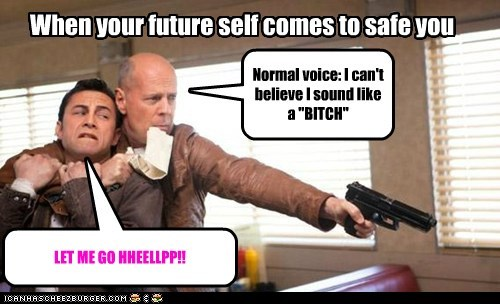 "When your future self comes to safe you LET ME GO HHEELLPP!! Normal voice: I can't believe I sound like a ""BITCH"""