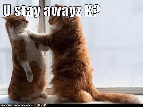 U stay awayz K?