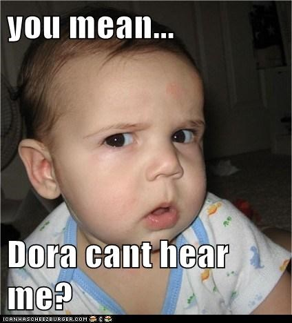 you mean...  Dora cant hear me?