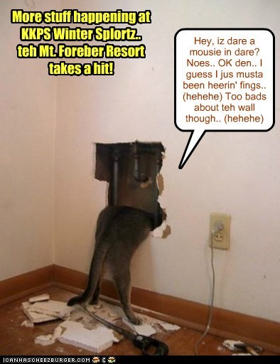 Hey, iz dare a mousie in dare? Noes.. OK den.. I guess I jus musta been heerin' fings.. (hehehe) Too bads about teh wall though.. (hehehe) More stuff happening at KKPS Winter Splortz.. teh Mt. Foreber Resort takes a hit!