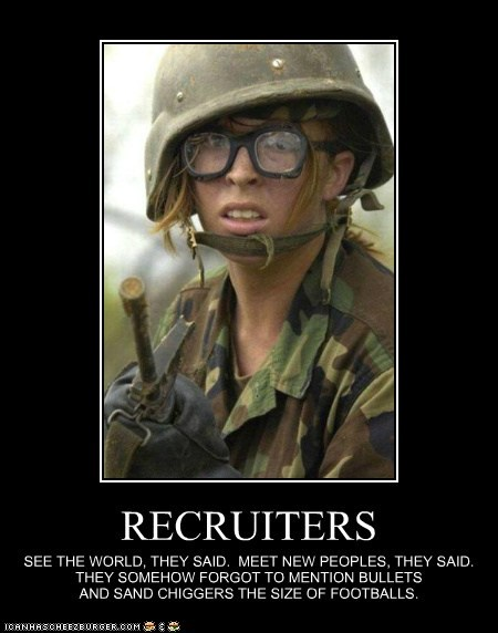 RECRUITERS SEE THE WORLD, THEY SAID. MEET NEW PEOPLES, THEY SAID. THEY SOMEHOW FORGOT TO MENTION BULLETS AND SAND CHIGGERS THE SIZE OF FOOTBALLS.