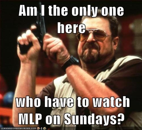 Am I the only one here   who have to watch MLP on Sundays?