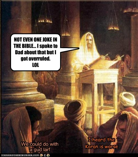NOT EVEN ONE JOKE IN THE BIBLE... I spoke to Dad about that but I got overruled. LOL I heard the Koran is worse We could do with a gud larf