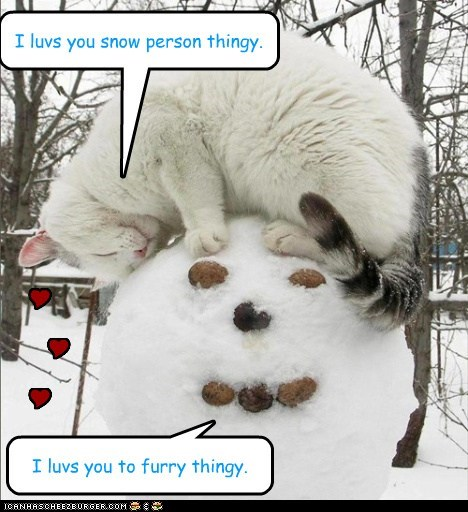 I luvs you snow person thingy. I luvs you to furry thingy. Y Y Y