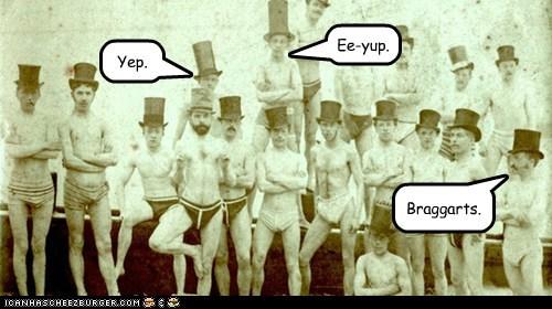 Braggarts. Yep. Ee-yup.