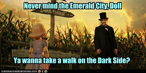 Never mind the Emerald City, Doll Ya wanna take a walk on the Dark Side?
