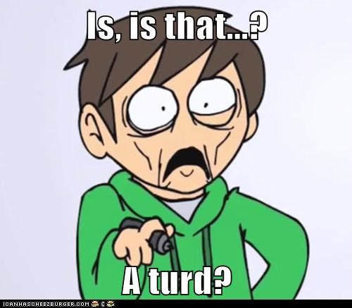 Is, is that...?  A turd?