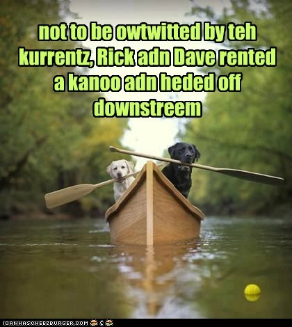 not to be owtwitted by teh kurrentz, Rick adn Dave rented a kanoo adn heded off downstreem