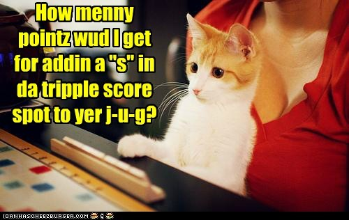 "How menny pointz wud I get for addin a ""s"" in da tripple score spot to yer j-u-g?"