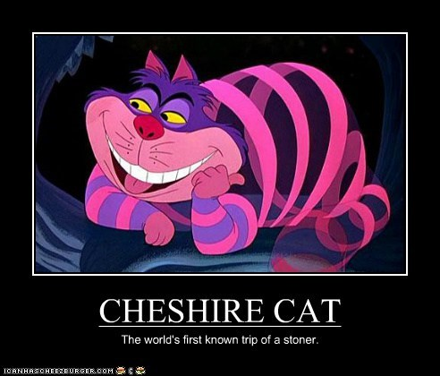 CHESHIRE CAT The world's first known trip of a stoner.
