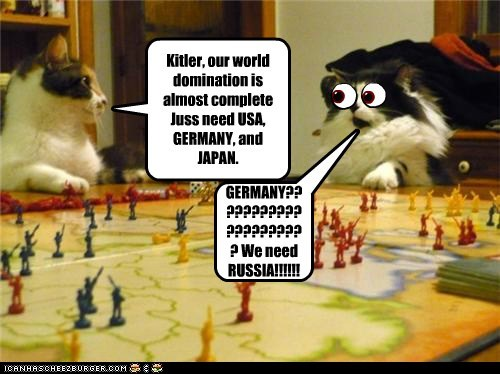 Kitler, our world domination is almost complete Juss need USA, GERMANY, and JAPAN. GERMANY????????????????????? We need RUSSIA!!!!!!