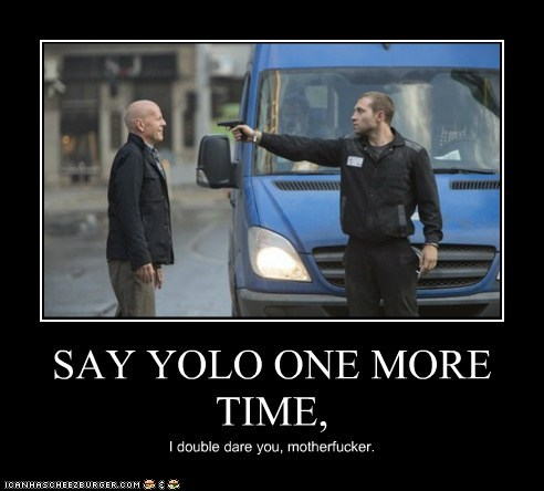 SAY YOLO ONE MORE TIME, I double dare you, motherfucker.