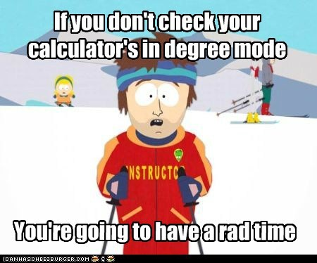 If you don't check your calculator's in degree mode You're going to have a rad time
