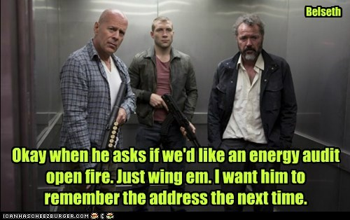 Okay when he asks if we'd like an energy audit open fire. Just wing em. I want him to remember the address the next time. Belseth