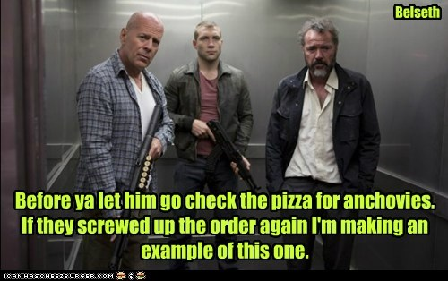 Before ya let him go check the pizza for anchovies. If they screwed up the order again I'm making an example of this one. Belseth