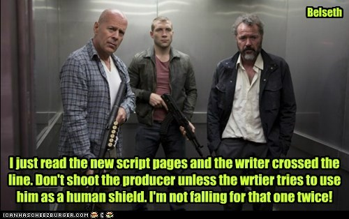 I just read the new script pages and the writer crossed the line. Don't shoot the producer unless the wrtier tries to use him as a human shield. I'm not falling for that one twice! Belseth