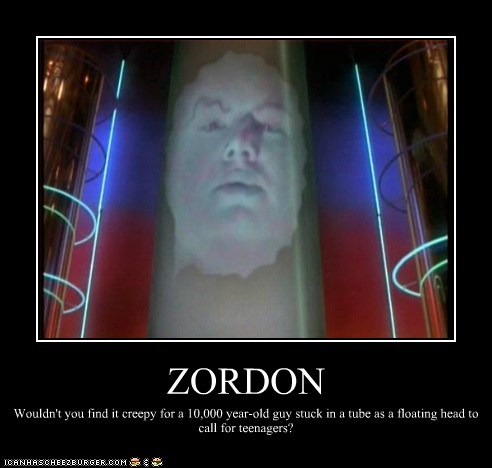 ZORDON Wouldn't you find it creepy for a 10,000 year-old guy stuck in a tube as a floating head to call for teenagers?