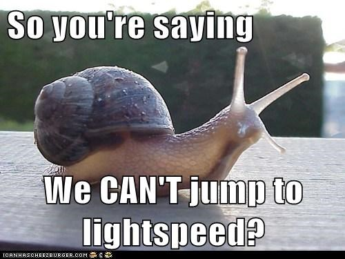 snails,disappointed,slow,light speed,cant