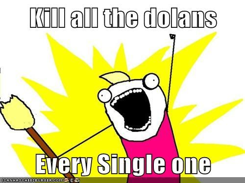 Kill all the dolans  Every Single one