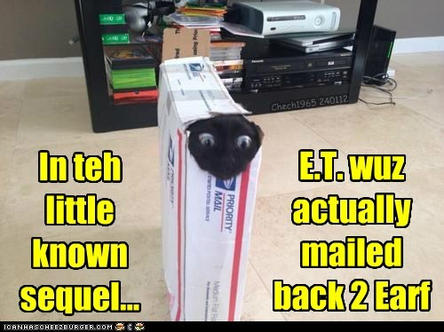 In teh little known sequel... E.T. wuz actually mailed back 2 Earf Chech1965 240112