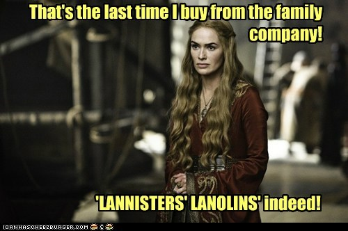 That's the last time I buy from the family company! 'LANNISTERS' LANOLINS' indeed!