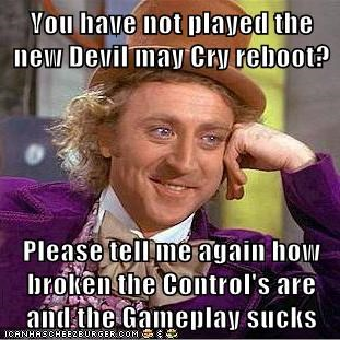 You have not played the new Devil may Cry reboot?  Please tell me again how broken the Control's are and the Gameplay sucks