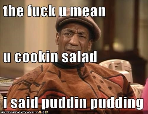 the fuck u mean  u cookin salad i said puddin pudding