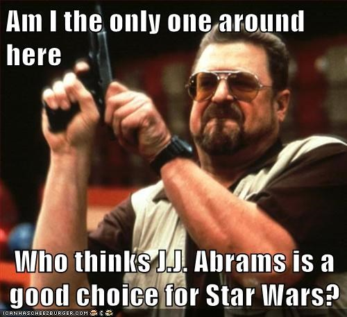 Am I the only one around here Who thinks J.J. Abrams is a good choice for Star Wars?