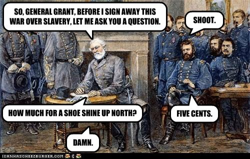 SO, GENERAL GRANT, BEFORE I SIGN AWAY THIS WAR OVER SLAVERY, LET ME ASK YOU A QUESTION. SHOOT. HOW MUCH FOR A SHOE SHINE UP NORTH? FIVE CENTS. DAMN.