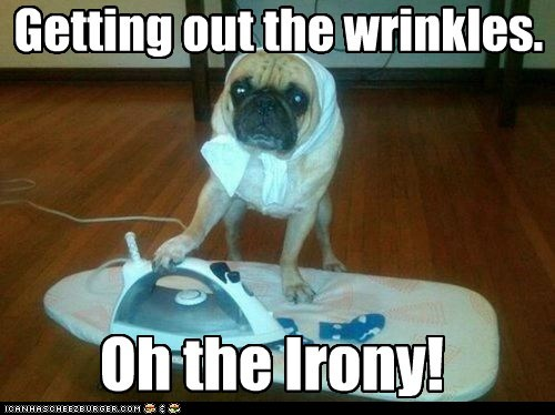 Oh the Irony! Getting out the wrinkles.