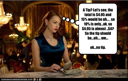 A Tip? Let's see, the total is $4.95 and 15% would be uh... , so 10% is only...ok, so $4.95 is almost ..$4? So the tip should be...uh.... um... ok...no tip.