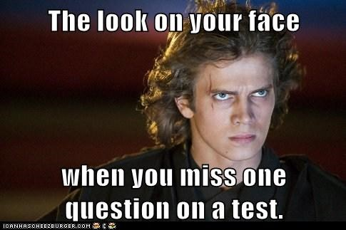 The look on your face when you miss one question on a test.