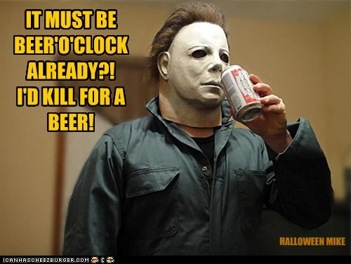 IT MUST BE BEER'O'CLOCK ALREADY?! I'D KILL FOR A BEER! HALLOWEEN MIKE