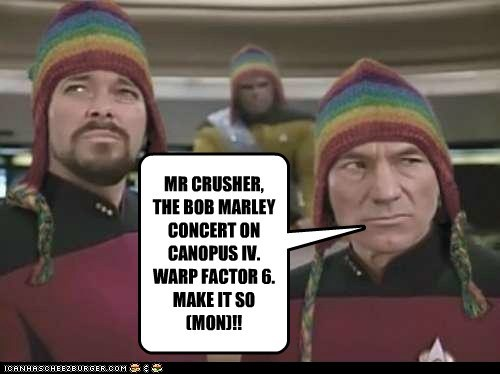 MR CRUSHER, THE BOB MARLEY CONCERT ON CANOPUS IV. WARP FACTOR 6. MAKE IT SO (MON)!!