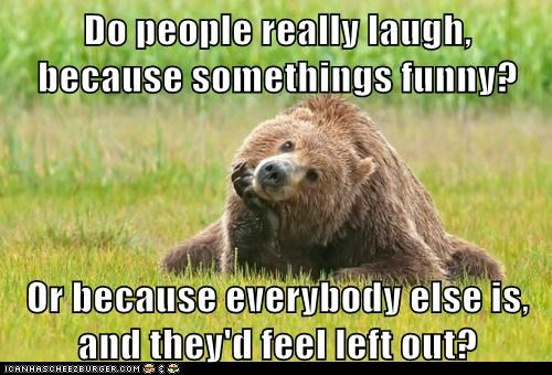 Do people really laugh, because somethings funny? Or because everybody else is, and they'd feel left out?
