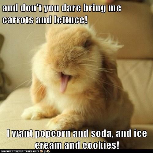 and don't you dare bring me carrots and lettuce! I want popcorn and soda, and ice cream and cookies!