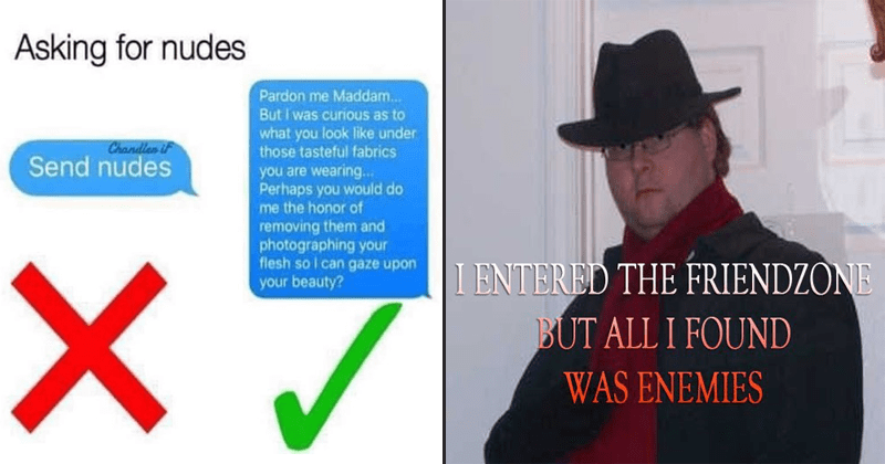 Funny neckbeard memes. | nice guy meme about asking women for nudes in cringeworthy way | neckbeard meme with photo of fedora wearing man captioned with i entered the friendzone but all I found was enemies