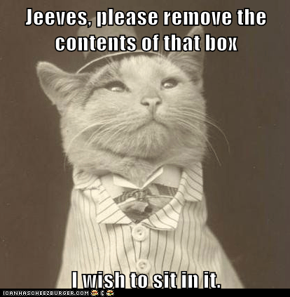 Jeeves, please remove the contents of that box I wish to sit in it.