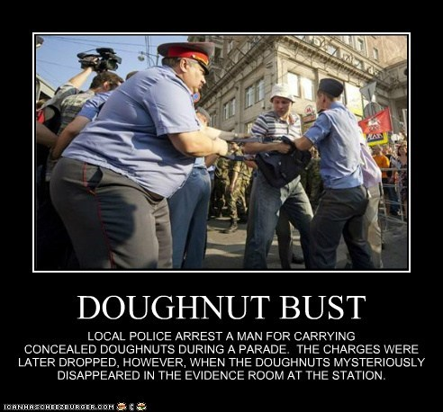 DOUGHNUT BUST LOCAL POLICE ARREST A MAN FOR CARRYING CONCEALED DOUGHNUTS DURING A PARADE. THE CHARGES WERE LATER DROPPED, HOWEVER, WHEN THE DOUGHNUTS MYSTERIOUSLY DISAPPEARED IN THE EVIDENCE ROOM AT THE STATION.