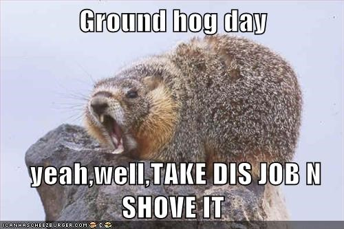 Ground hog day yeah,well,TAKE DIS JOB N SHOVE IT