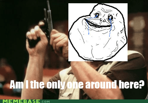 forever alone am i the only one around here - 7010172672