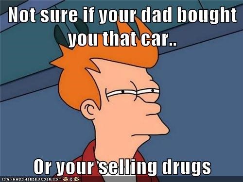 Not sure if your dad bought you that car..  Or your selling drugs