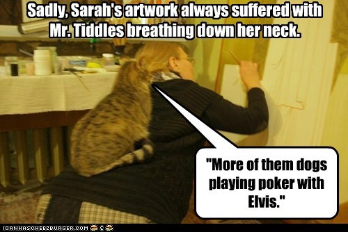 """""""More of them dogs playing poker with Elvis."""" Sadly, Sarah's artwork always suffered with Mr. Tiddles breathing down her neck."""