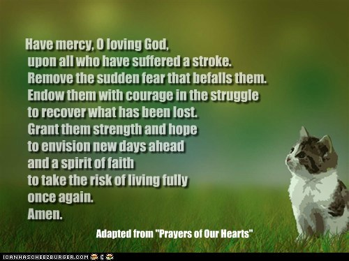 "Have mercy, O loving God, upon all who have suffered a stroke. Remove the sudden fear that befalls them. Endow them with courage in the struggle to recover what has been lost. Grant them strength and hope to envision new days ahead and a spirit of faith to take the risk of living fully once again. Amen. Adapted from ""Prayers of Our Hearts"""