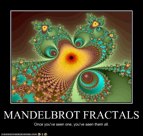 MANDELBROT FRACTALS Once you've seen one, you've seen them all.