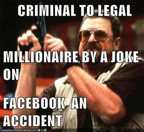 CRIMINAL TO LEGAL MILLIONAIRE BY A JOKE ON FACEBOOK  AN  ACCIDENT