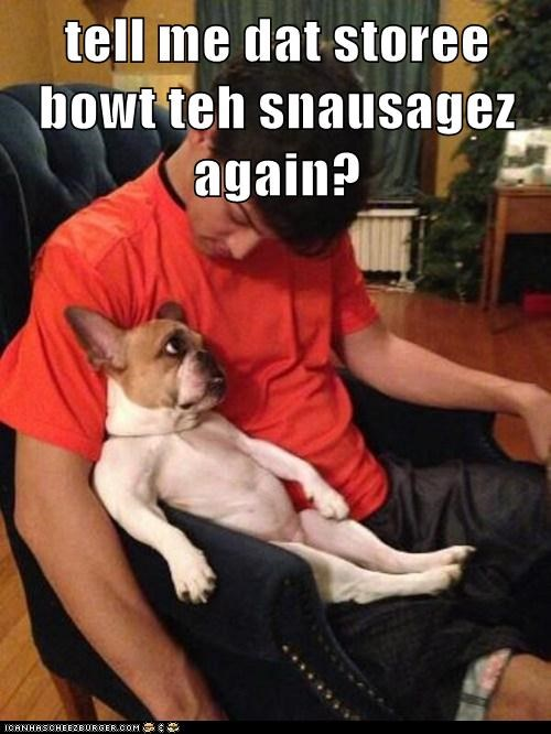 tell me dat storee bowt teh snausagez again?