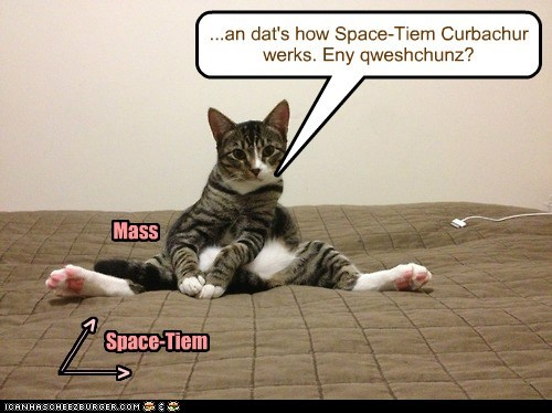 ...an dat's how Space-Tiem Curbachur werks. Eny qweshchunz? Space-Tiem ______ _____ > > Mass